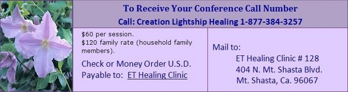 The conference call is on Saturday, April 8, 2017.  To receive your Conference Call Number, call Creation Lightship Healing at 1-877-384-3257.  Send a $60 check or a $60 money order in US Dollars, payable to: ET Healing Clinic.  Mail to: ET Healing Clinic #128, 404 N. Mt. Shasta Blvd., Mt. Shasta, Ca. 96067
