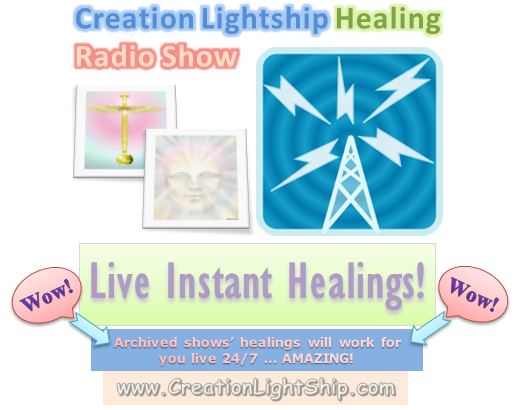 Creation Lightship Healing Radio Show, Live Instant Healings!