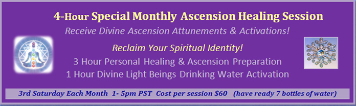Program 3: 3-Hour Special Monthly Ascension Healing Session, 3rd Saturday each month from 1:00 pm - 5:00 pm PST, cost 60 dollars per session, make sure you have 7 bottles of water ready.