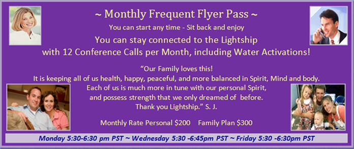 Program 5: Monthly Frequent Flyer Pass (12 Conference Calls per Month, including Water Activations), Monday from 5:30 pm to 6:30 pm PST, Wednesday 5:30 pm to 6:45 pm PST, and Friday from 5:30 pm to 6:30 pm PST, cost for personal is 200 dollars per month and cost for the family plan is 300 dollars per month.